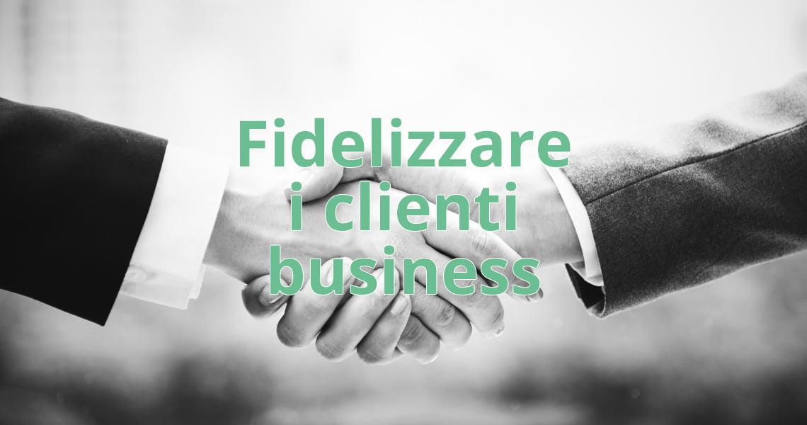 Fidelizzare i clienti business: quali strumenti utilizzare